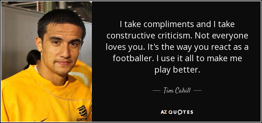 I take compliments and I take constructive criticism. Not everyone loves you. It's the way you react as a footballer. I use it all to make me play better. - Tim Cahill
