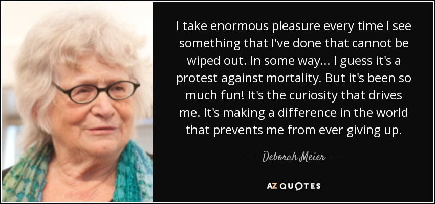 I take enormous pleasure every time I see something that I've done that cannot be wiped out. In some way ... I guess it's a protest against mortality. But it's been so much fun! It's the curiosity that drives me. It's making a difference in the world that prevents me from ever giving up. - Deborah Meier