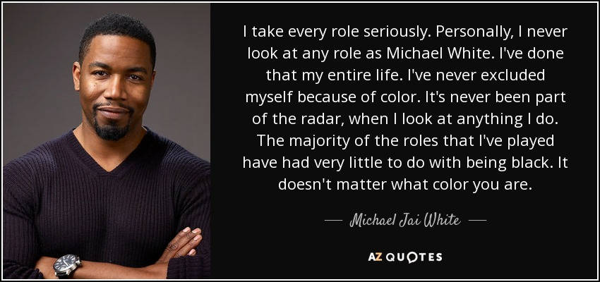 I take every role seriously. Personally, I never look at any role as Michael White. I've done that my entire life. I've never excluded myself because of color. It's never been part of the radar, when I look at anything I do. The majority of the roles that I've played have had very little to do with being black. It doesn't matter what color you are. - Michael Jai White