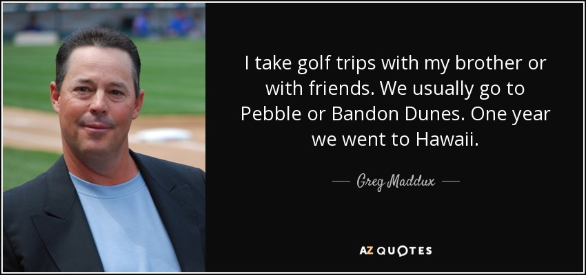 I take golf trips with my brother or with friends. We usually go to Pebble or Bandon Dunes. One year we went to Hawaii. - Greg Maddux