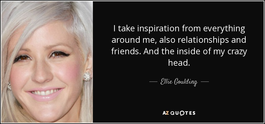 I take inspiration from everything around me, also relationships and friends. And the inside of my crazy head. - Ellie Goulding