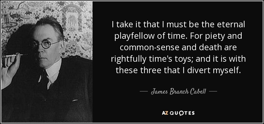 I take it that I must be the eternal playfellow of time. For piety and common-sense and death are rightfully time's toys; and it is with these three that I divert myself. - James Branch Cabell