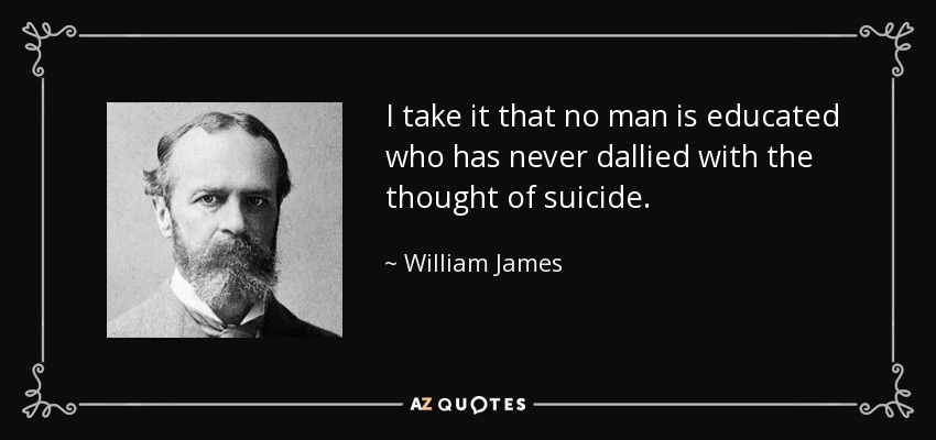I take it that no man is educated who has never dallied with the thought of suicide. - William James