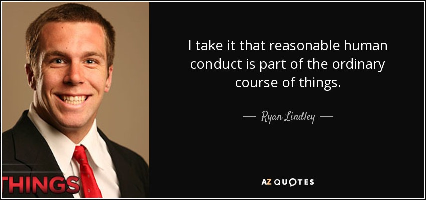 I take it that reasonable human conduct is part of the ordinary course of things. - Ryan Lindley