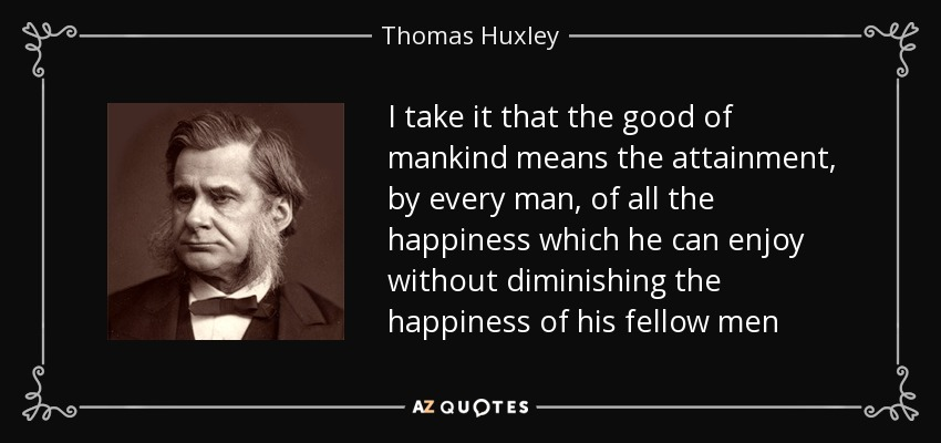 I take it that the good of mankind means the attainment, by every man, of all the happiness which he can enjoy without diminishing the happiness of his fellow men - Thomas Huxley