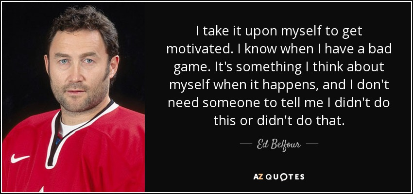 I take it upon myself to get motivated. I know when I have a bad game. It's something I think about myself when it happens, and I don't need someone to tell me I didn't do this or didn't do that. - Ed Belfour
