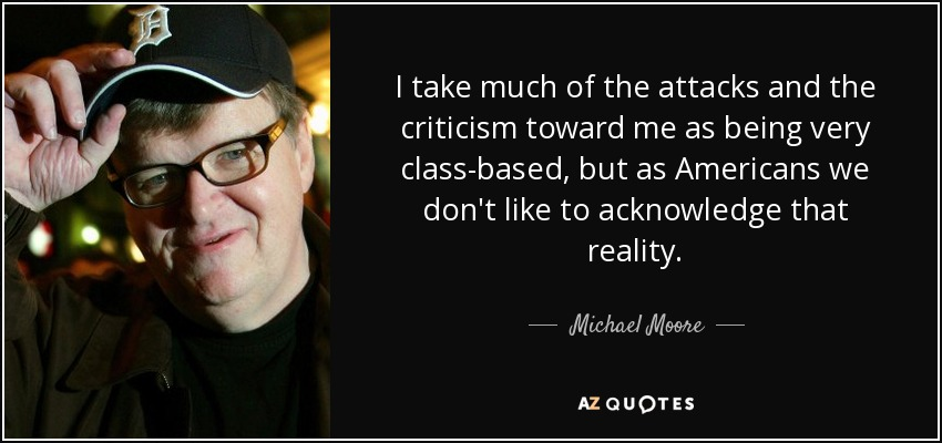 I take much of the attacks and the criticism toward me as being very class-based, but as Americans we don't like to acknowledge that reality. - Michael Moore