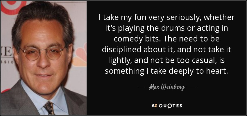 I take my fun very seriously, whether it's playing the drums or acting in comedy bits. The need to be disciplined about it, and not take it lightly, and not be too casual, is something I take deeply to heart. - Max Weinberg