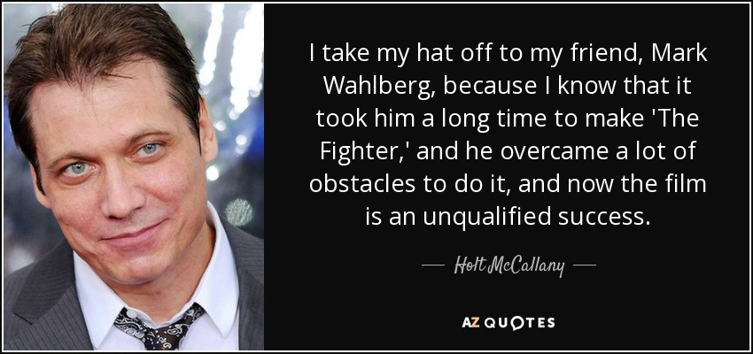 I take my hat off to my friend, Mark Wahlberg, because I know that it took him a long time to make 'The Fighter,' and he overcame a lot of obstacles to do it, and now the film is an unqualified success. - Holt McCallany