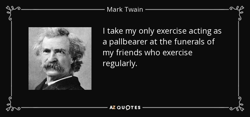 I take my only exercise acting as a pallbearer at the funerals of my friends who exercise regularly. - Mark Twain
