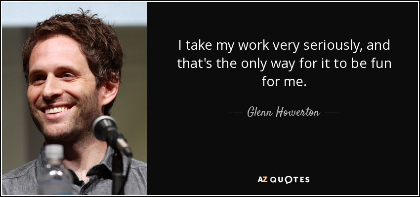 I take my work very seriously, and that's the only way for it to be fun for me. - Glenn Howerton