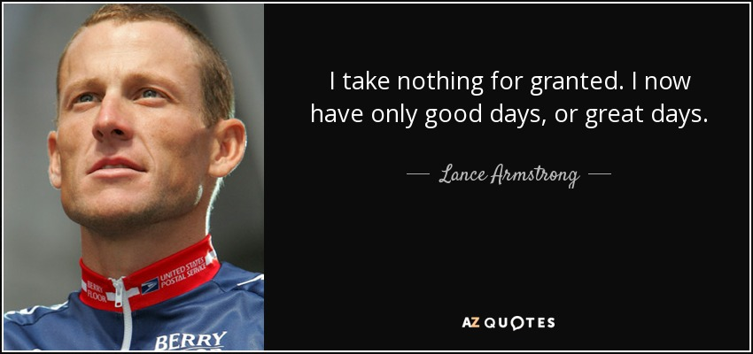 I take nothing for granted. I now have only good days, or great days. - Lance Armstrong
