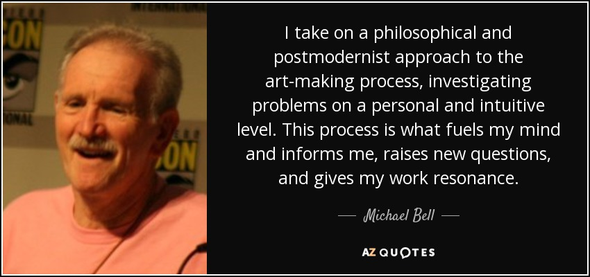 I take on a philosophical and postmodernist approach to the art-making process, investigating problems on a personal and intuitive level. This process is what fuels my mind and informs me, raises new questions, and gives my work resonance. - Michael Bell