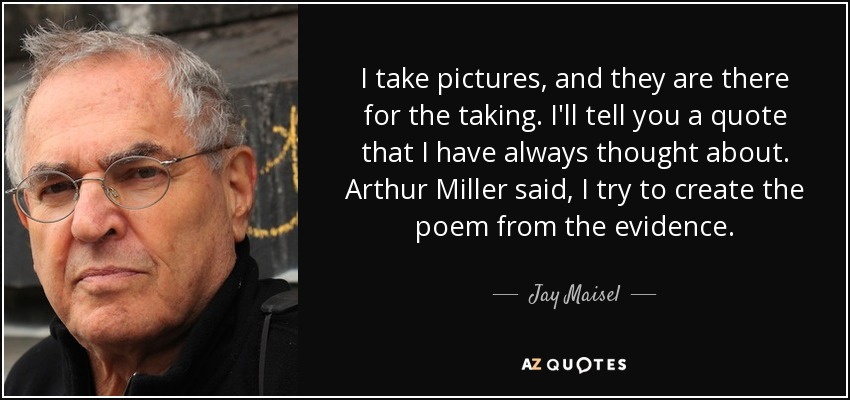 I take pictures, and they are there for the taking. I'll tell you a quote that I have always thought about. Arthur Miller said, I try to create the poem from the evidence. - Jay Maisel