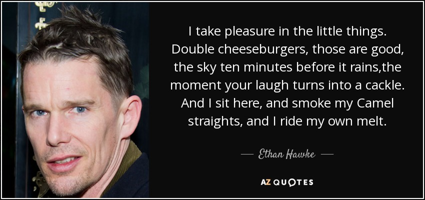 I take pleasure in the little things. Double cheeseburgers, those are good, the sky ten minutes before it rains,the moment your laugh turns into a cackle. And I sit here, and smoke my Camel straights, and I ride my own melt. - Ethan Hawke