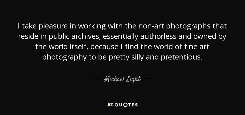 I take pleasure in working with the non-art photographs that reside in public archives, essentially authorless and owned by the world itself, because I find the world of fine art photography to be pretty silly and pretentious. - Michael Light