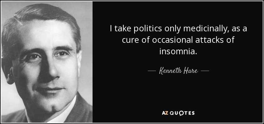 I take politics only medicinally, as a cure of occasional attacks of insomnia. - Kenneth Hare