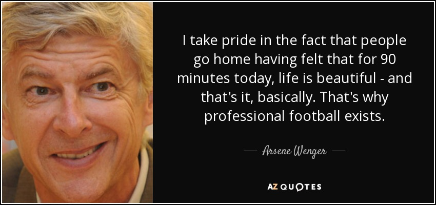 I take pride in the fact that people go home having felt that for 90 minutes today, life is beautiful - and that's it, basically. That's why professional football exists. - Arsene Wenger