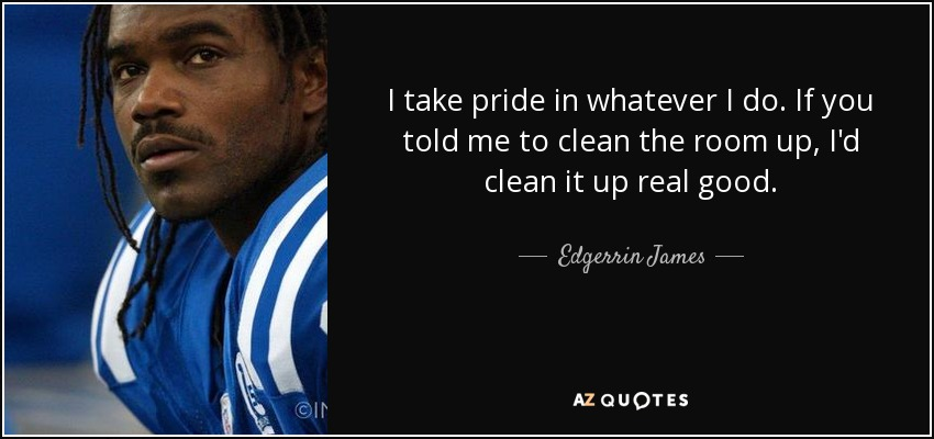 I take pride in whatever I do. If you told me to clean the room up, I'd clean it up real good. - Edgerrin James