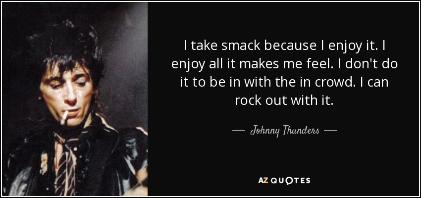 I take smack because I enjoy it. I enjoy all it makes me feel. I don't do it to be in with the in crowd. I can rock out with it. - Johnny Thunders