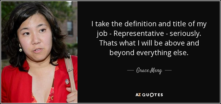 I take the definition and title of my job - Representative - seriously. Thats what I will be above and beyond everything else. - Grace Meng