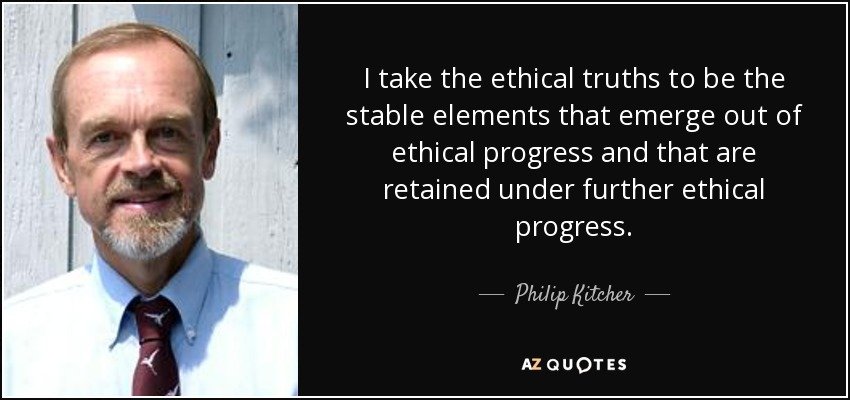 I take the ethical truths to be the stable elements that emerge out of ethical progress and that are retained under further ethical progress. - Philip Kitcher
