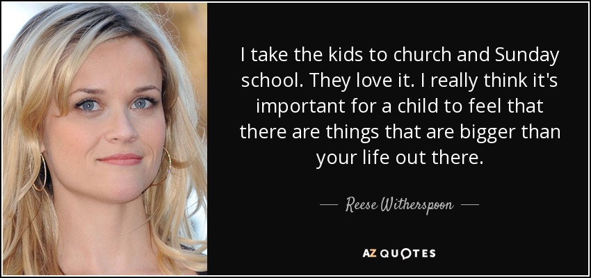 I take the kids to church and Sunday school. They love it. I really think it's important for a child to feel that there are things that are bigger than your life out there. - Reese Witherspoon