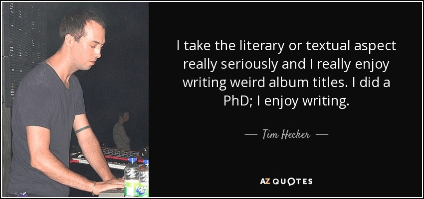 I take the literary or textual aspect really seriously and I really enjoy writing weird album titles. I did a PhD; I enjoy writing. - Tim Hecker