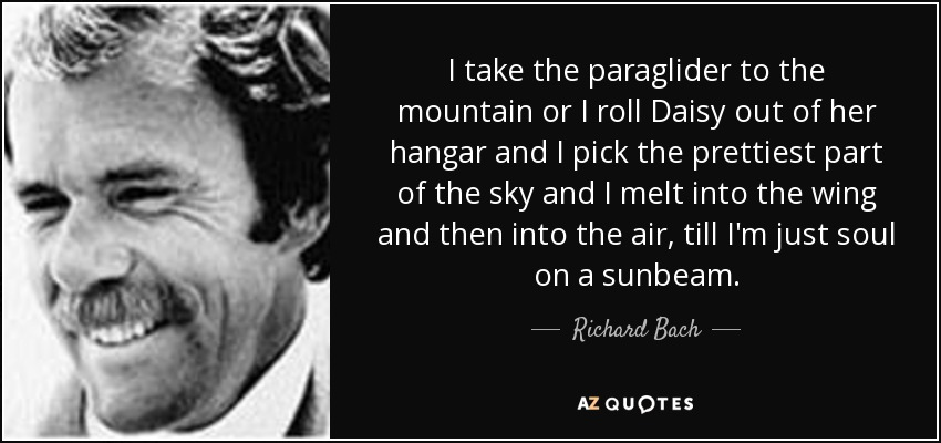 I take the paraglider to the mountain or I roll Daisy out of her hangar and I pick the prettiest part of the sky and I melt into the wing and then into the air, till I'm just soul on a sunbeam. - Richard Bach