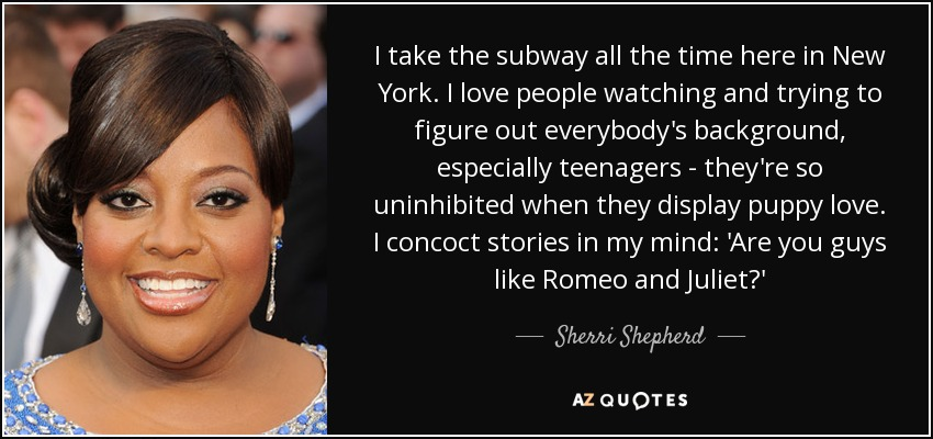 I take the subway all the time here in New York. I love people watching and trying to figure out everybody's background, especially teenagers - they're so uninhibited when they display puppy love. I concoct stories in my mind: 'Are you guys like Romeo and Juliet?' - Sherri Shepherd