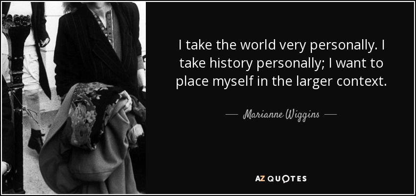 I take the world very personally. I take history personally; I want to place myself in the larger context. - Marianne Wiggins