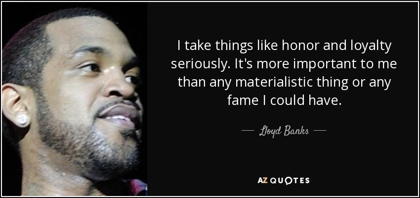 I take things like honor and loyalty seriously. It's more important to me than any materialistic thing or any fame I could have. - Lloyd Banks