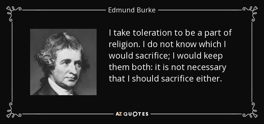 I take toleration to be a part of religion. I do not know which I would sacrifice; I would keep them both: it is not necessary that I should sacrifice either. - Edmund Burke