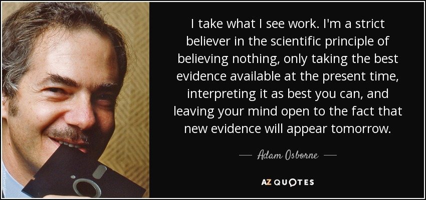 I take what I see work. I'm a strict believer in the scientific principle of believing nothing, only taking the best evidence available at the present time, interpreting it as best you can, and leaving your mind open to the fact that new evidence will appear tomorrow. - Adam Osborne