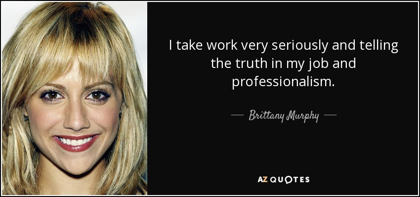 I take work very seriously and telling the truth in my job and professionalism. - Brittany Murphy