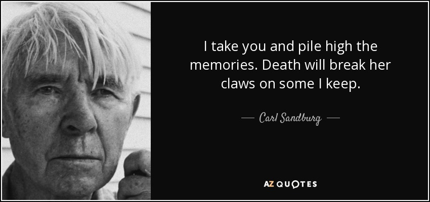 I take you and pile high the memories. Death will break her claws on some I keep. - Carl Sandburg