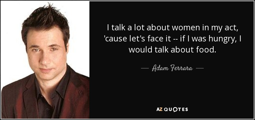 I talk a lot about women in my act, 'cause let's face it -- if I was hungry, I would talk about food. - Adam Ferrara