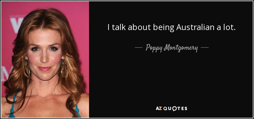I talk about being Australian a lot. - Poppy Montgomery