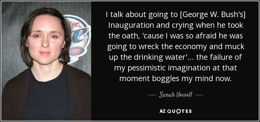 I talk about going to [George W. Bush's] Inauguration and crying when he took the oath, 'cause I was so afraid he was going to wreck the economy and muck up the drinking water'... the failure of my pessimistic imagination at that moment boggles my mind now. - Sarah Vowell