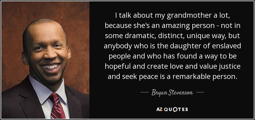 I talk about my grandmother a lot, because she's an amazing person - not in some dramatic, distinct, unique way, but anybody who is the daughter of enslaved people and who has found a way to be hopeful and create love and value justice and seek peace is a remarkable person. - Bryan Stevenson