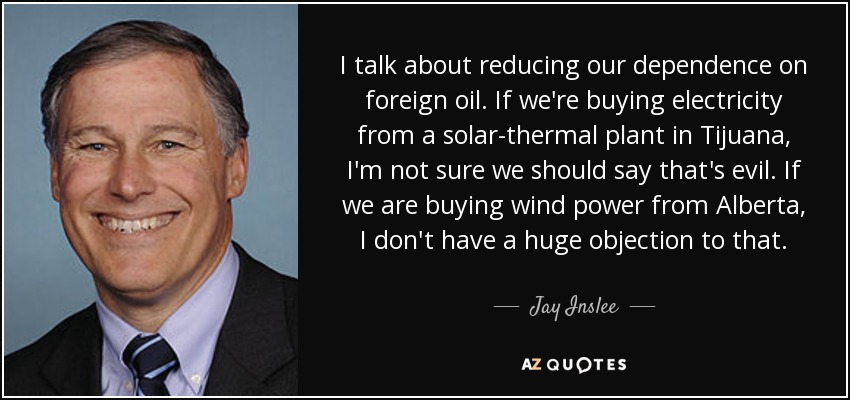 I talk about reducing our dependence on foreign oil. If we're buying electricity from a solar-thermal plant in Tijuana, I'm not sure we should say that's evil. If we are buying wind power from Alberta, I don't have a huge objection to that. - Jay Inslee