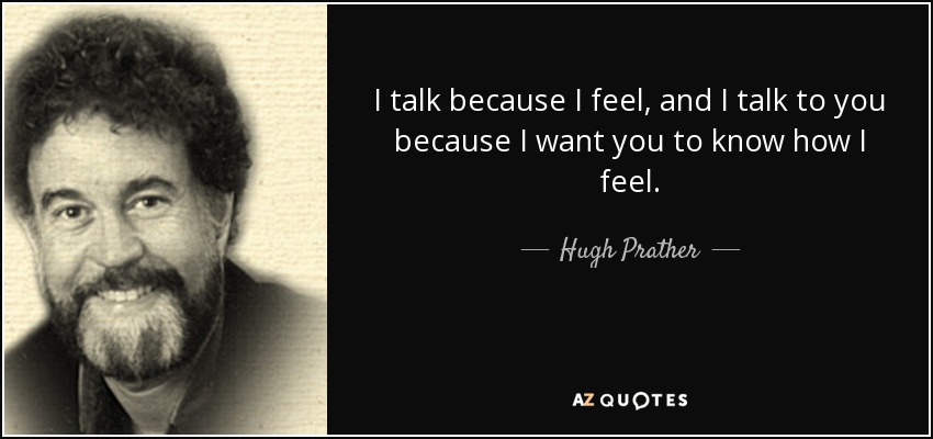 I talk because I feel, and I talk to you because I want you to know how I feel. - Hugh Prather