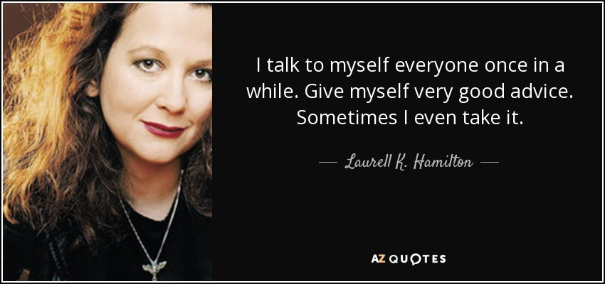 I talk to myself everyone once in a while. Give myself very good advice. Sometimes I even take it. - Laurell K. Hamilton