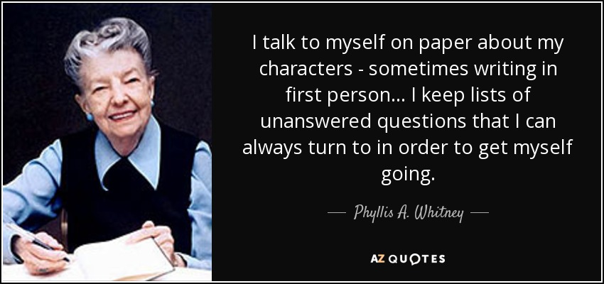 I talk to myself on paper about my characters - sometimes writing in first person... I keep lists of unanswered questions that I can always turn to in order to get myself going. - Phyllis A. Whitney