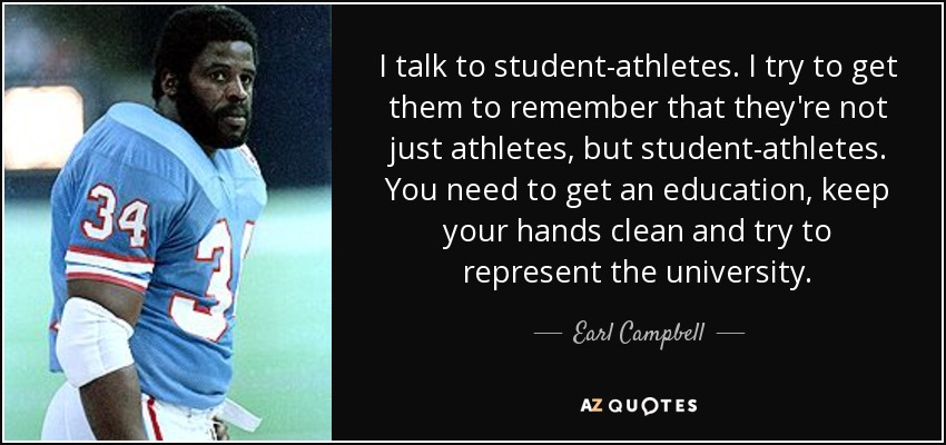 I talk to student-athletes. I try to get them to remember that they're not just athletes, but student-athletes. You need to get an education, keep your hands clean and try to represent the university. - Earl Campbell