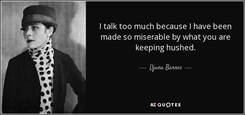 I talk too much because I have been made so miserable by what you are keeping hushed. - Djuna Barnes