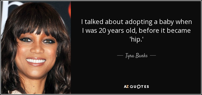 I talked about adopting a baby when I was 20 years old, before it became 'hip.' - Tyra Banks