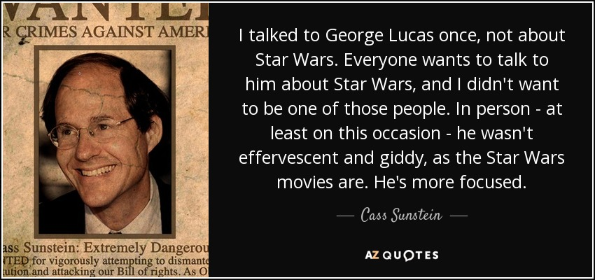 I talked to George Lucas once, not about Star Wars. Everyone wants to talk to him about Star Wars, and I didn't want to be one of those people. In person - at least on this occasion - he wasn't effervescent and giddy, as the Star Wars movies are. He's more focused. - Cass Sunstein