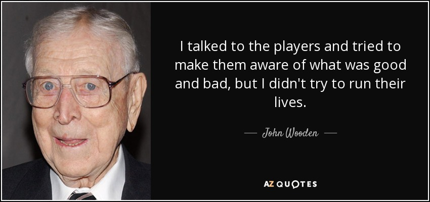 I talked to the players and tried to make them aware of what was good and bad, but I didn't try to run their lives. - John Wooden