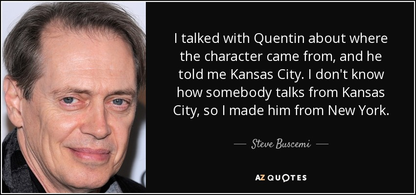 I talked with Quentin about where the character came from, and he told me Kansas City. I don't know how somebody talks from Kansas City, so I made him from New York. - Steve Buscemi